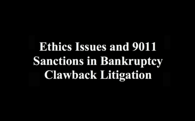 Ethics Issues and 9011 Sanctions in Bankruptcy Clawback Litigation